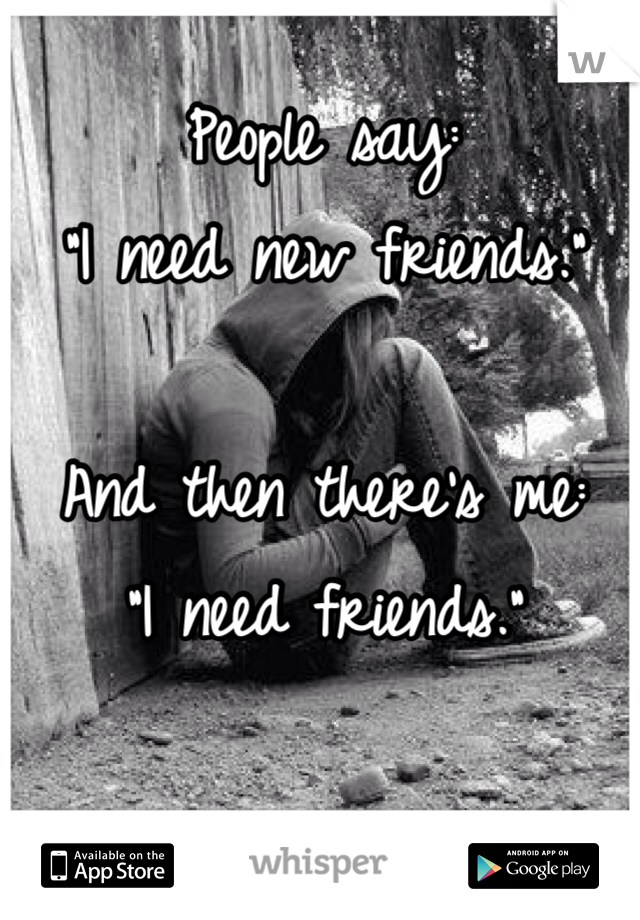 """People say: """"I need new friends.""""  And then there's me: """"I need friends."""""""