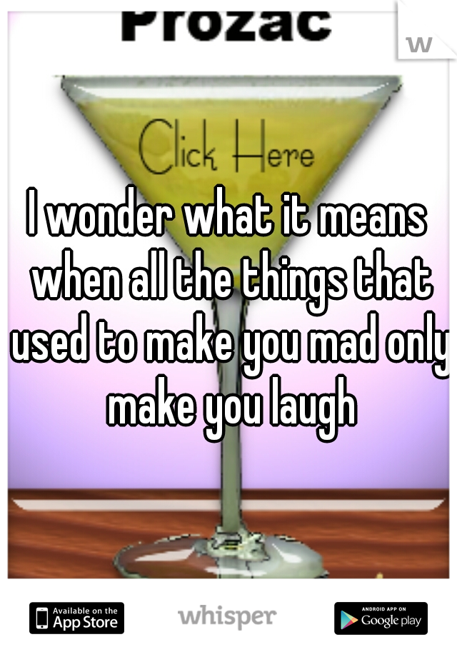 I wonder what it means when all the things that used to make you mad only make you laugh