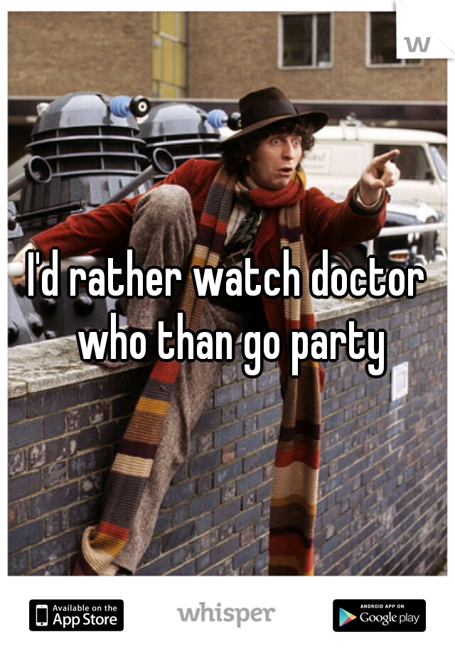 I'd rather watch doctor who than go party
