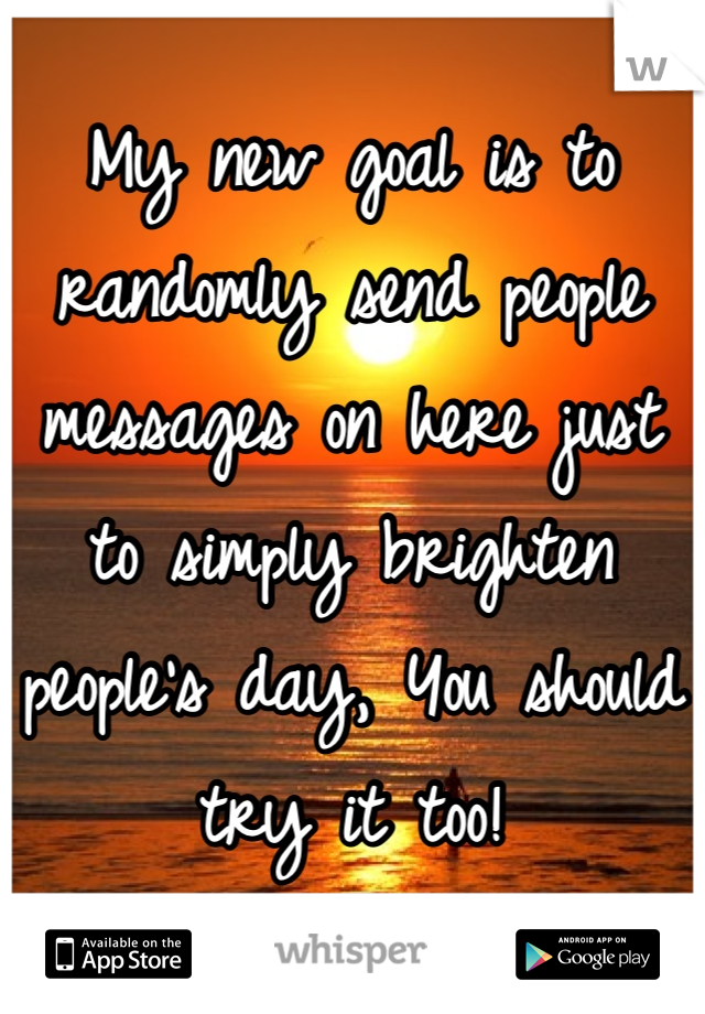 My new goal is to randomly send people messages on here just to simply brighten people's day, You should try it too!