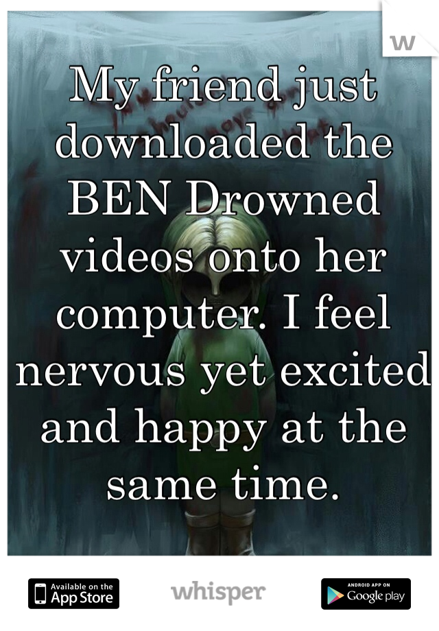 My friend just downloaded the BEN Drowned videos onto her computer. I feel nervous yet excited and happy at the same time.
