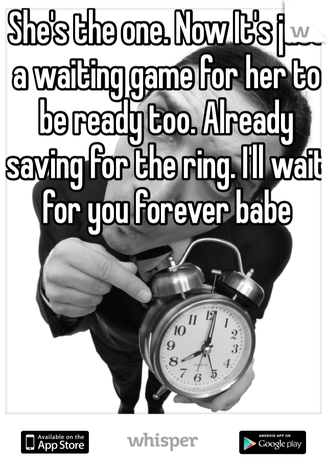 She's the one. Now It's just a waiting game for her to be ready too. Already saving for the ring. I'll wait for you forever babe