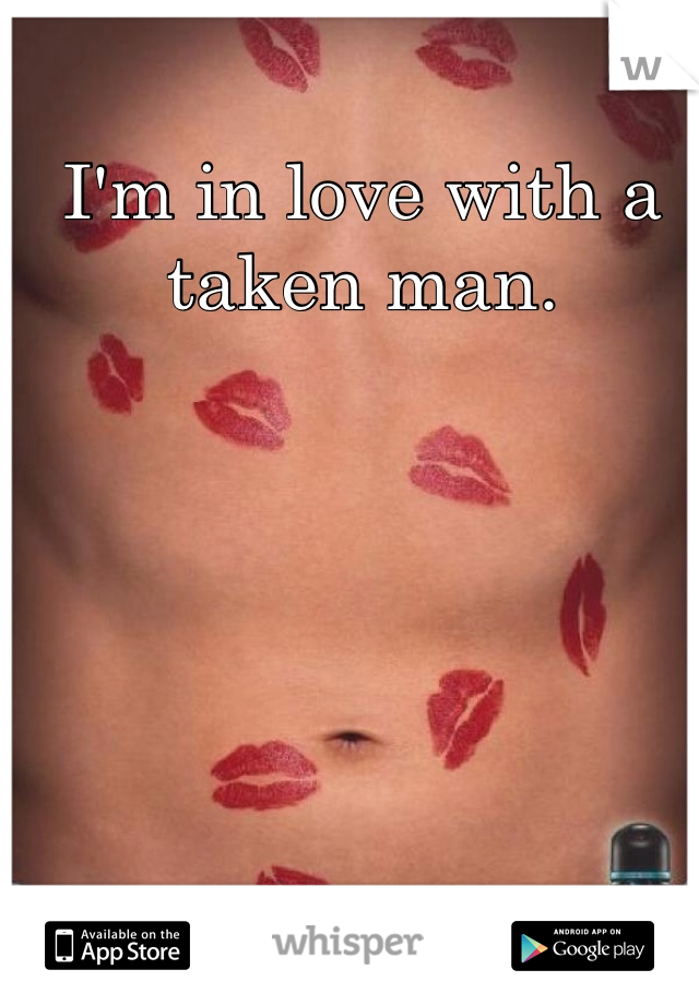 I'm in love with a taken man.