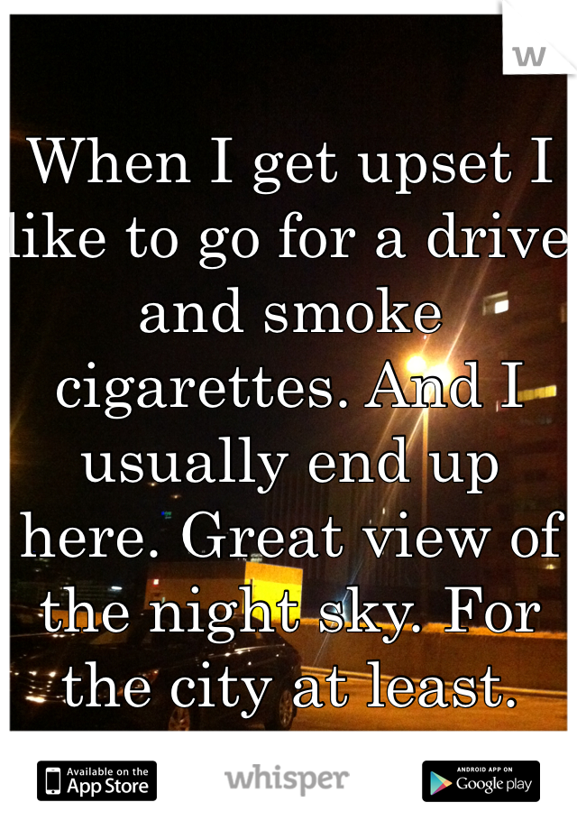 When I get upset I like to go for a drive and smoke cigarettes. And I usually end up here. Great view of the night sky. For the city at least.