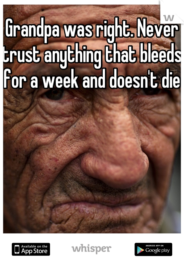 Grandpa was right. Never trust anything that bleeds for a week and doesn't die