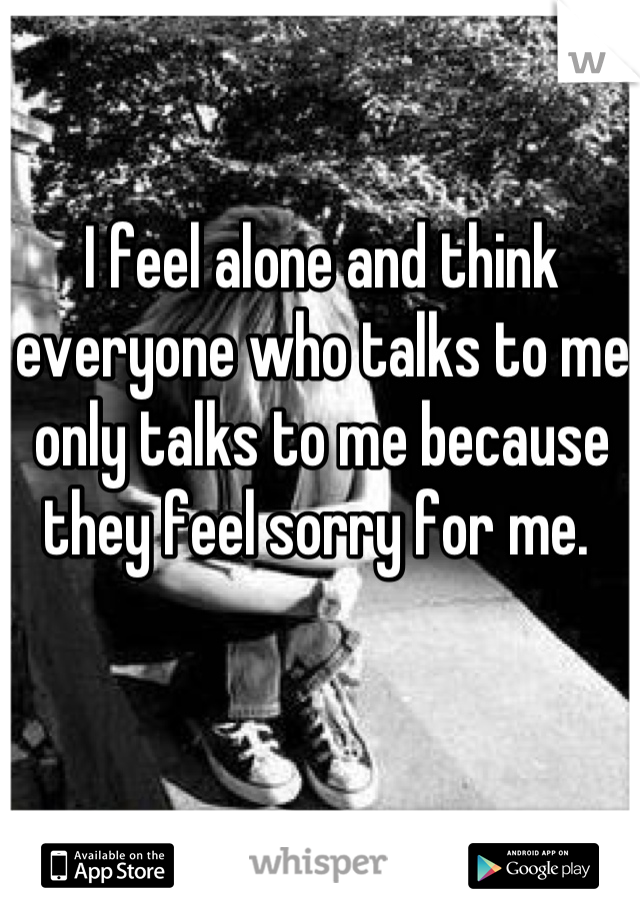 I feel alone and think everyone who talks to me only talks to me because they feel sorry for me.