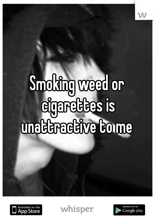 Smoking weed or cigarettes is unattractive to me