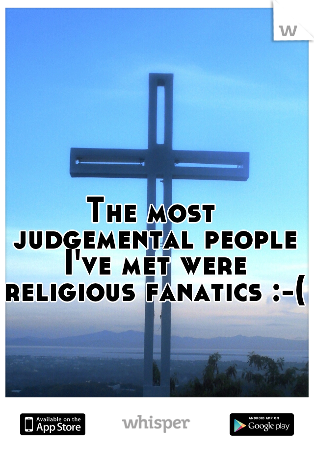 The most judgemental people I've met were religious fanatics :-(