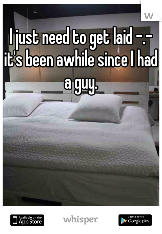 I just need to get laid -.- it's been awhile since I had a guy.