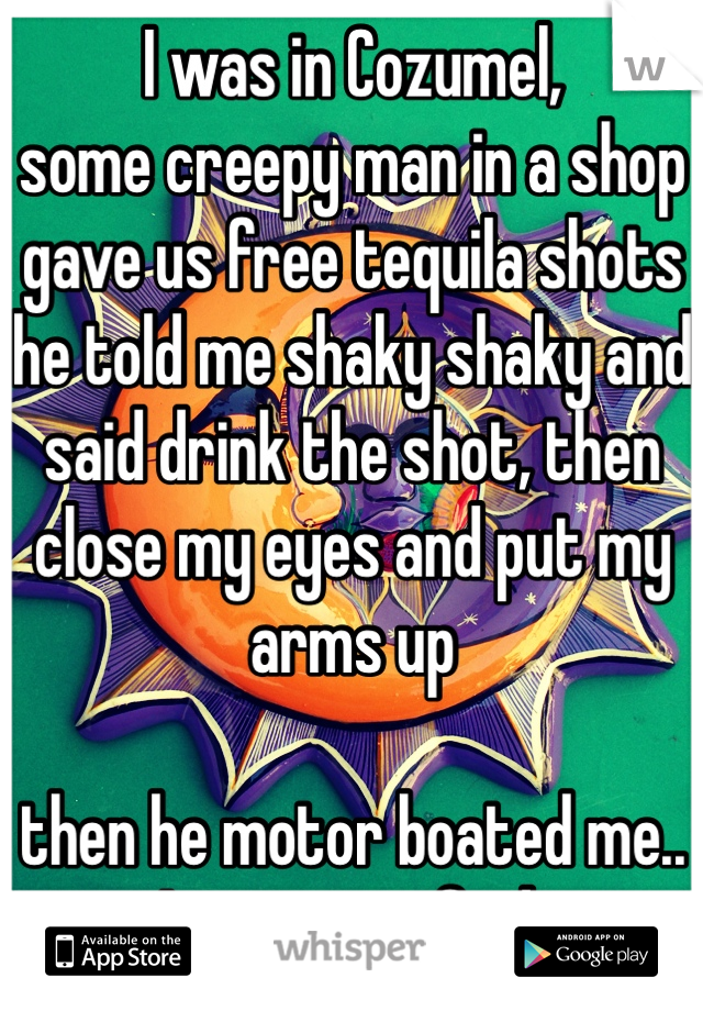 I was in Cozumel,  some creepy man in a shop gave us free tequila shots he told me shaky shaky and said drink the shot, then close my eyes and put my arms up  then he motor boated me.. I was terrified.