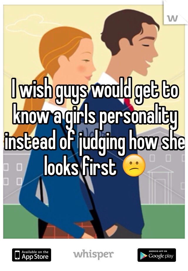 I wish guys would get to know a girls personality instead of judging how she looks first 😕