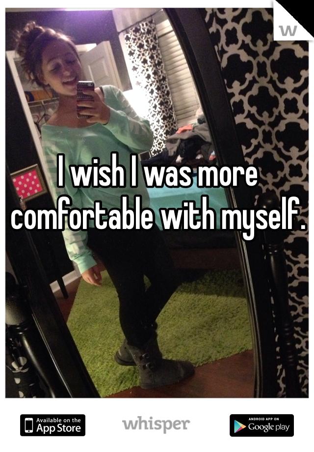 I wish I was more comfortable with myself.