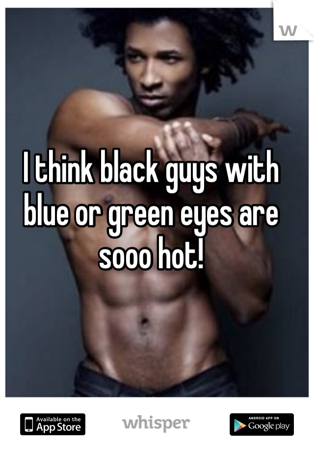 I think black guys with blue or green eyes are sooo hot!