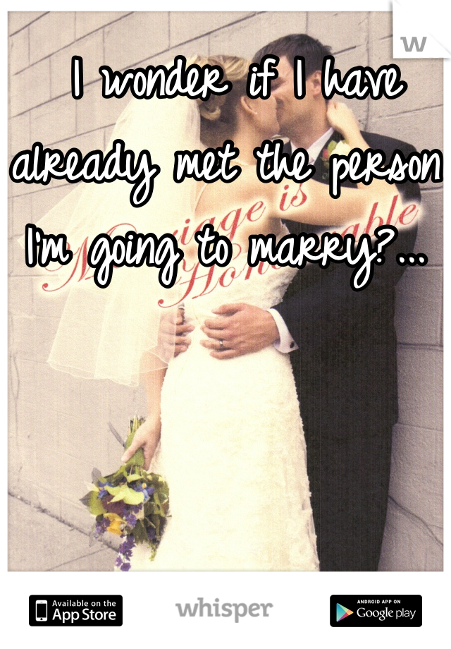 I wonder if I have already met the person I'm going to marry?...