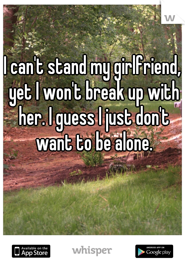 I can't stand my girlfriend, yet I won't break up with her. I guess I just don't want to be alone.