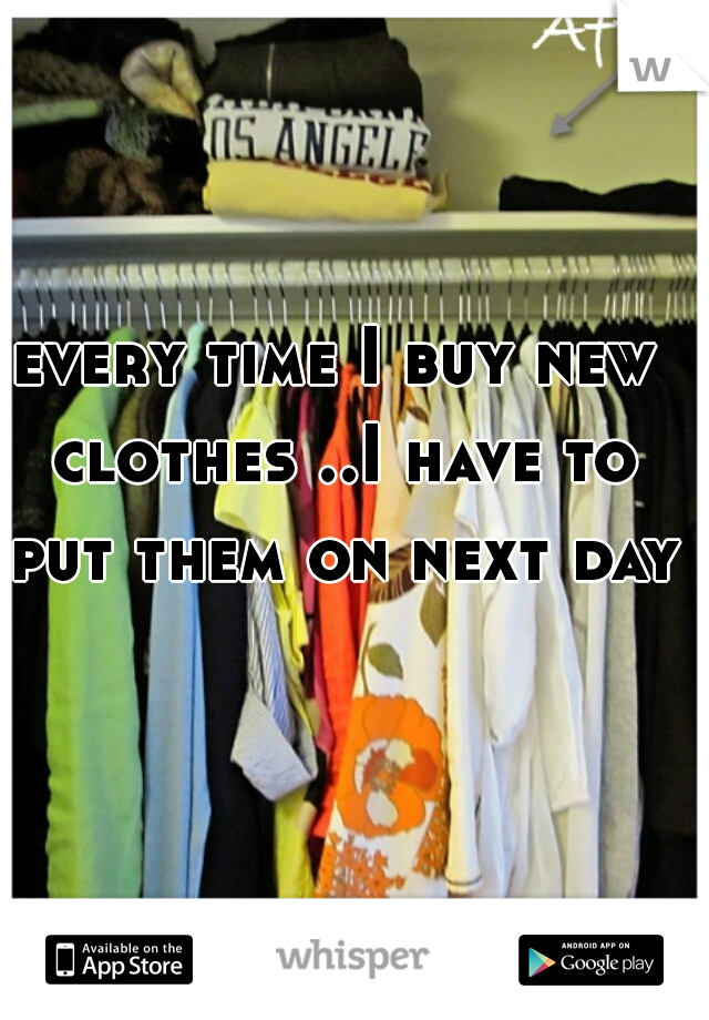 every time I buy new clothes ..I have to put them on next day