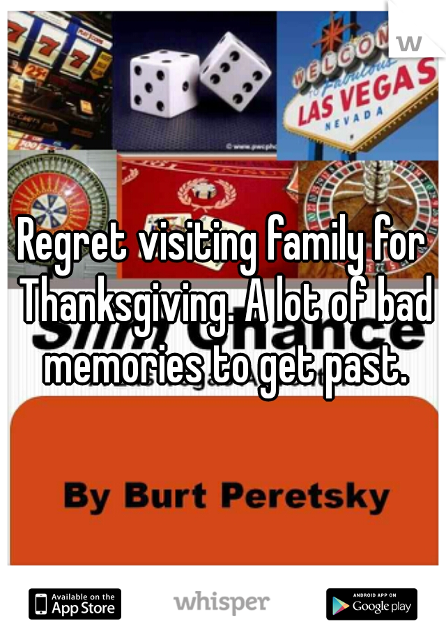 Regret visiting family for Thanksgiving. A lot of bad memories to get past.