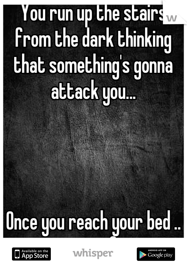 You run up the stairs from the dark thinking that something's gonna attack you...     Once you reach your bed .. your safe