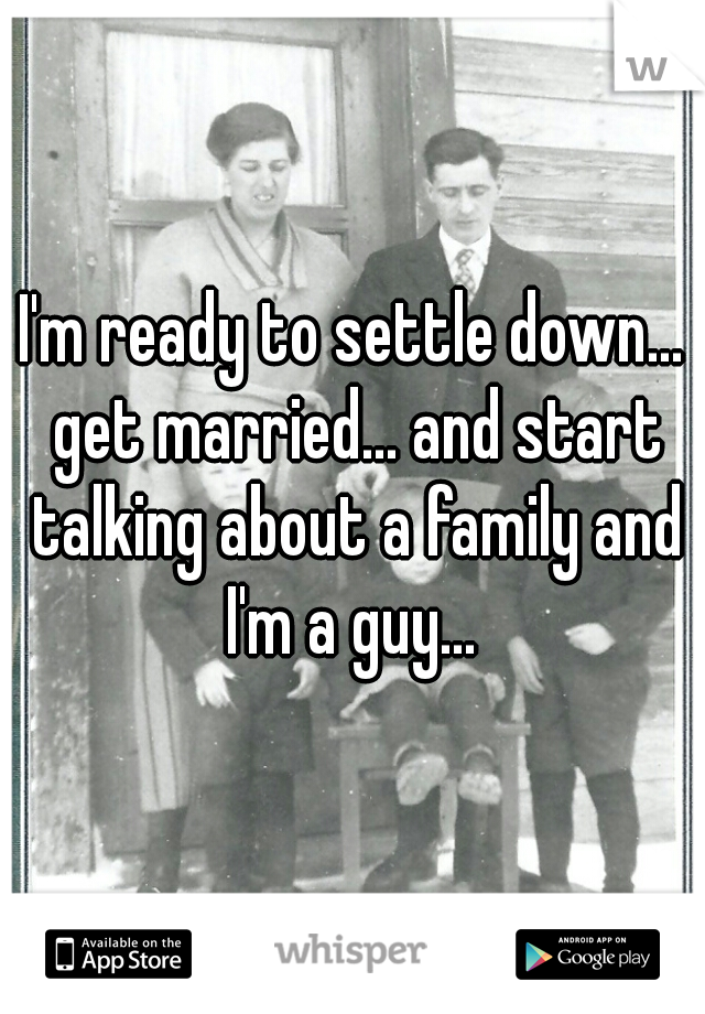 I'm ready to settle down... get married... and start talking about a family and I'm a guy...