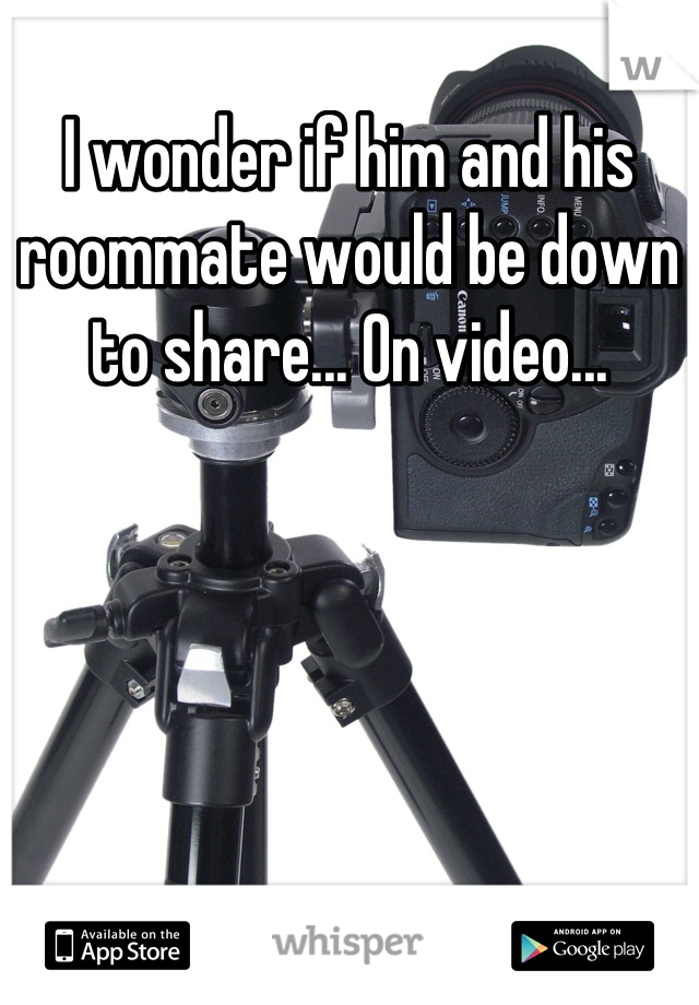 I wonder if him and his roommate would be down to share... On video...