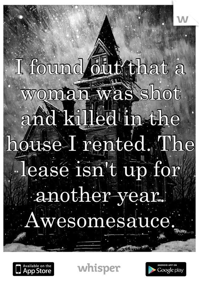 I found out that a woman was shot and killed in the house I rented. The lease isn't up for another year. Awesomesauce.