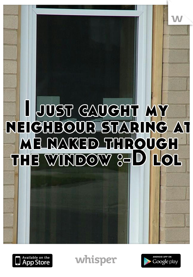 I just caught my neighbour staring at me naked through the window :-D lol