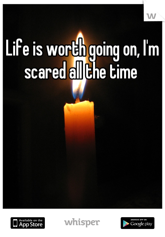 Life is worth going on, I'm scared all the time