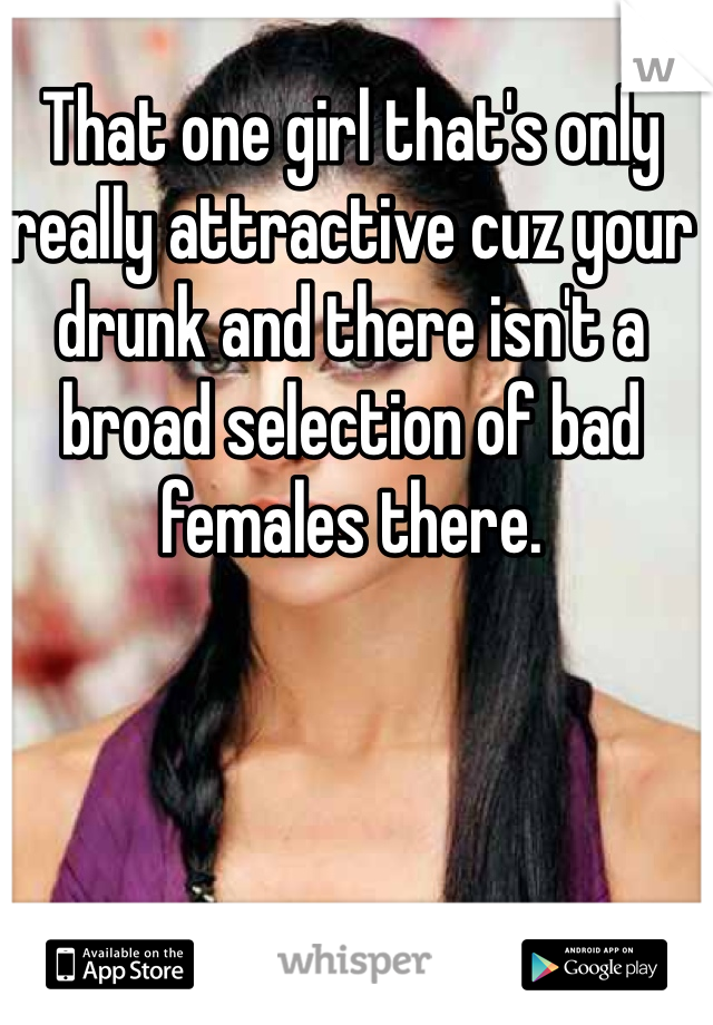 That one girl that's only really attractive cuz your drunk and there isn't a broad selection of bad females there.