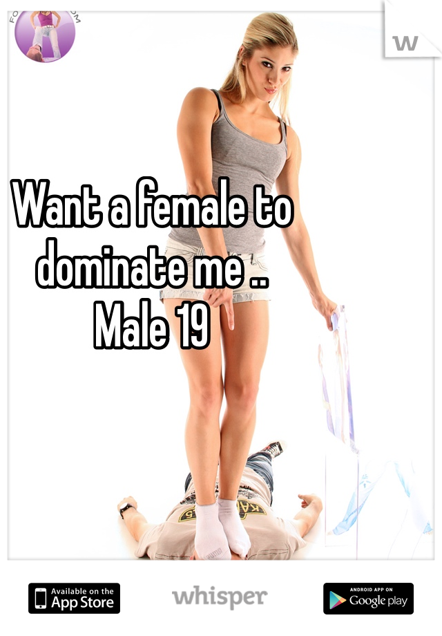 Want a female to dominate me ..  Male 19
