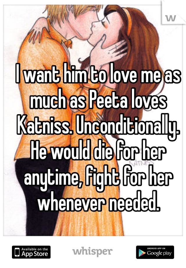 I want him to love me as much as Peeta loves Katniss. Unconditionally. He would die for her anytime, fight for her whenever needed.