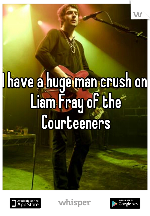 I have a huge man crush on Liam Fray of the Courteeners