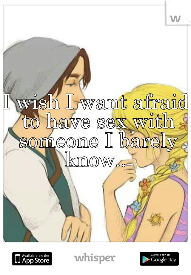 I wish I want afraid to have sex with someone I barely know..