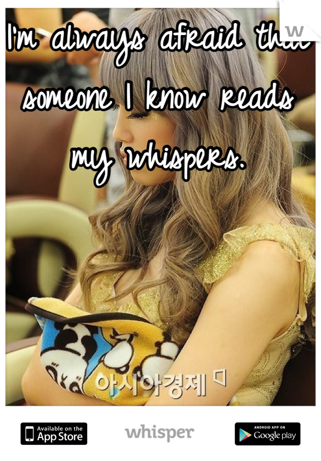 I'm always afraid that someone I know reads my whispers.