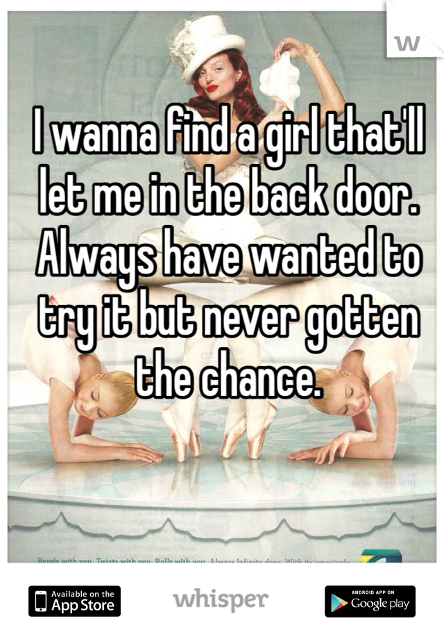 I wanna find a girl that'll let me in the back door. Always have wanted to try it but never gotten the chance.