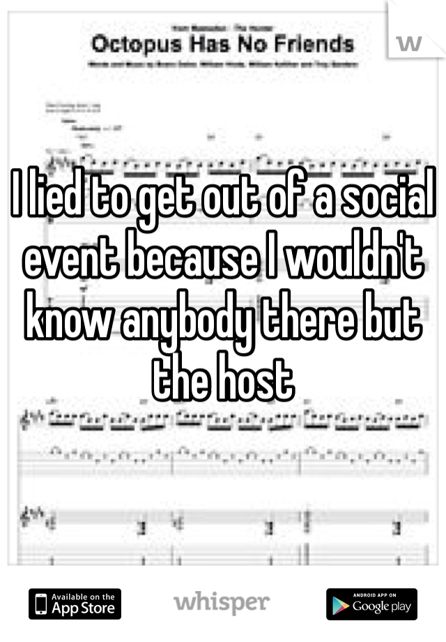 I lied to get out of a social event because I wouldn't know anybody there but the host
