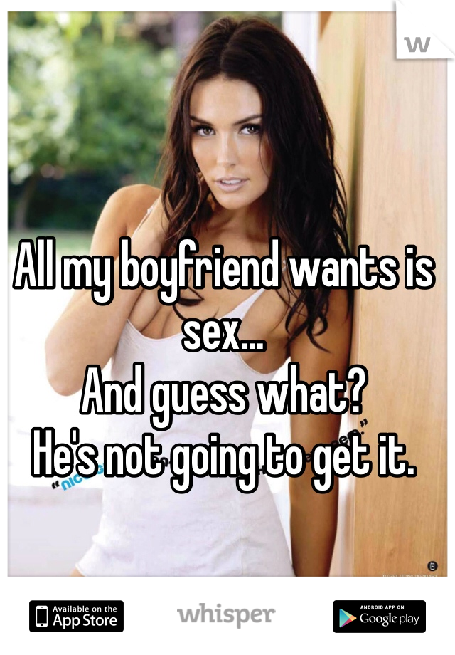 All my boyfriend wants is sex... And guess what? He's not going to get it.