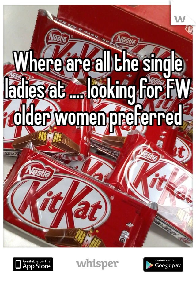 Where are all the single ladies at .... looking for FW older women preferred