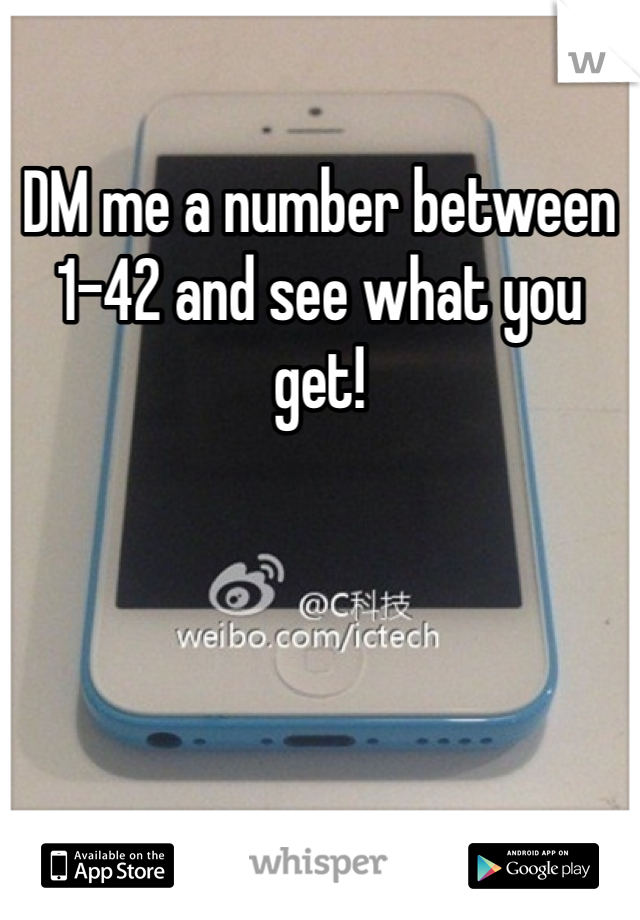 DM me a number between 1-42 and see what you get!
