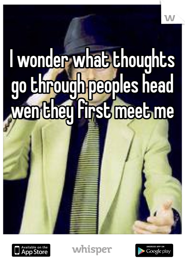 I wonder what thoughts go through peoples head wen they first meet me