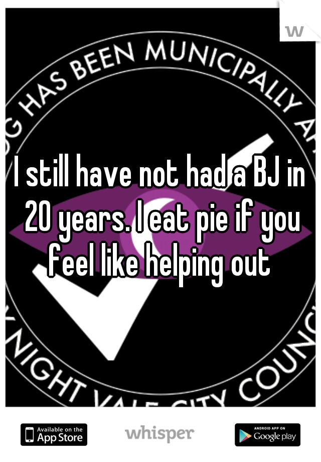 I still have not had a BJ in 20 years. I eat pie if you feel like helping out