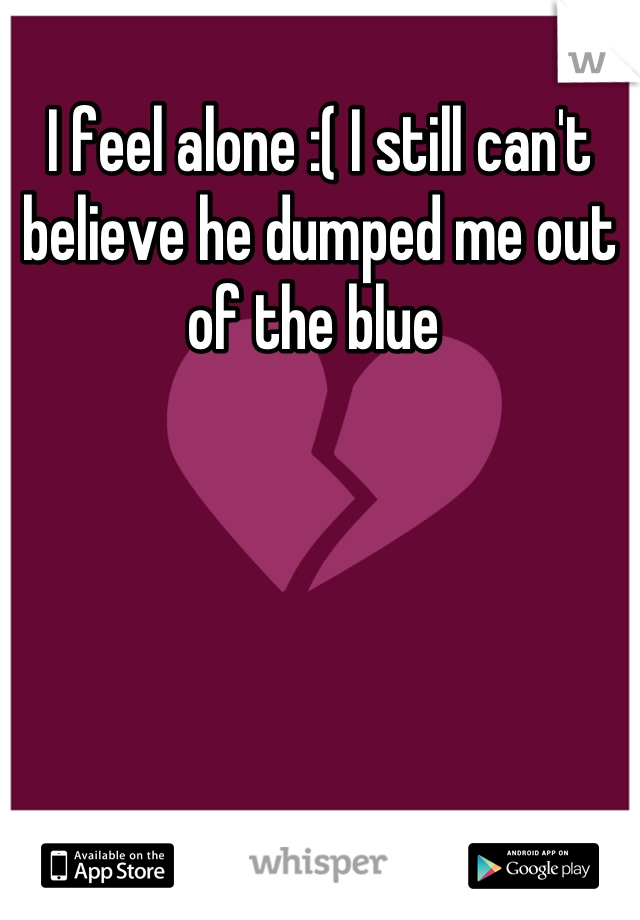 I feel alone :( I still can't believe he dumped me out of the blue