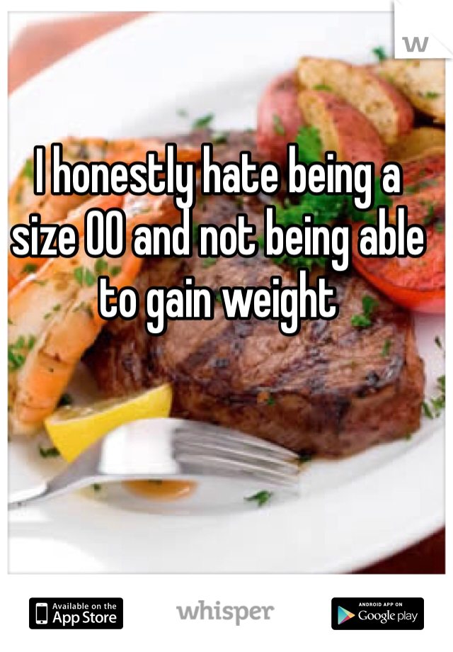 I honestly hate being a size 00 and not being able to gain weight