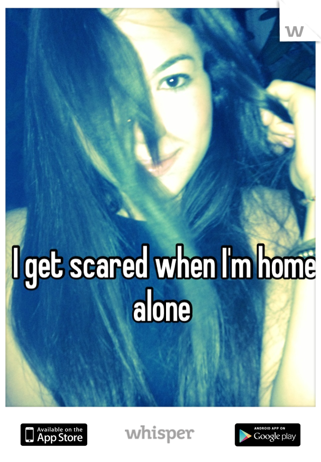 I get scared when I'm home alone