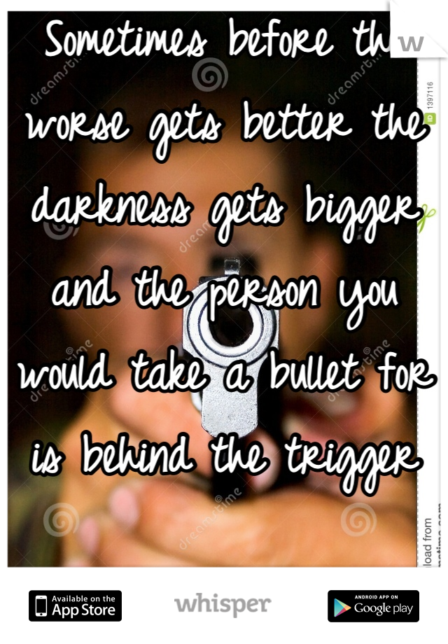 Sometimes before the worse gets better the darkness gets bigger and the person you would take a bullet for is behind the trigger