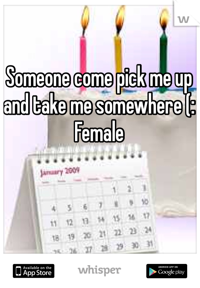 Someone come pick me up and take me somewhere (:  Female