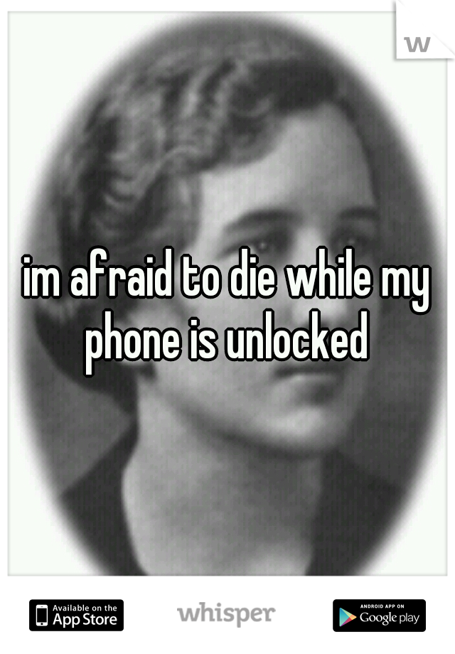 im afraid to die while my phone is unlocked