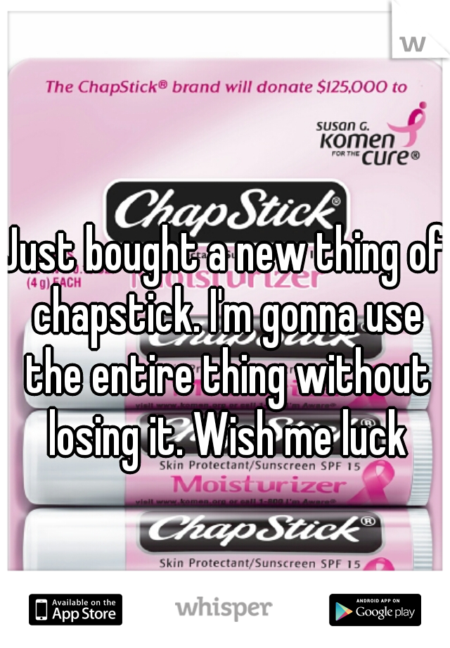 Just bought a new thing of chapstick. I'm gonna use the entire thing without losing it. Wish me luck