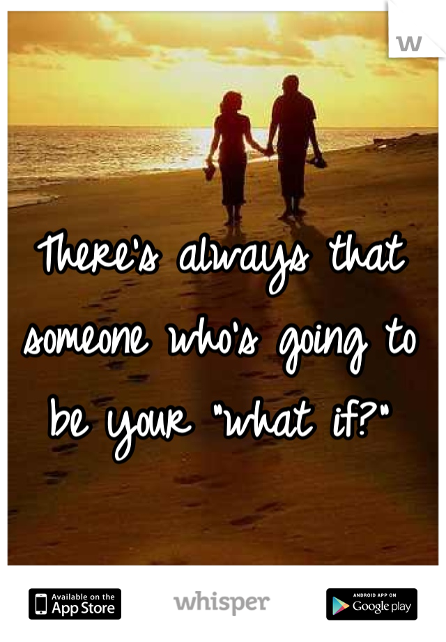 "There's always that someone who's going to be your ""what if?"""