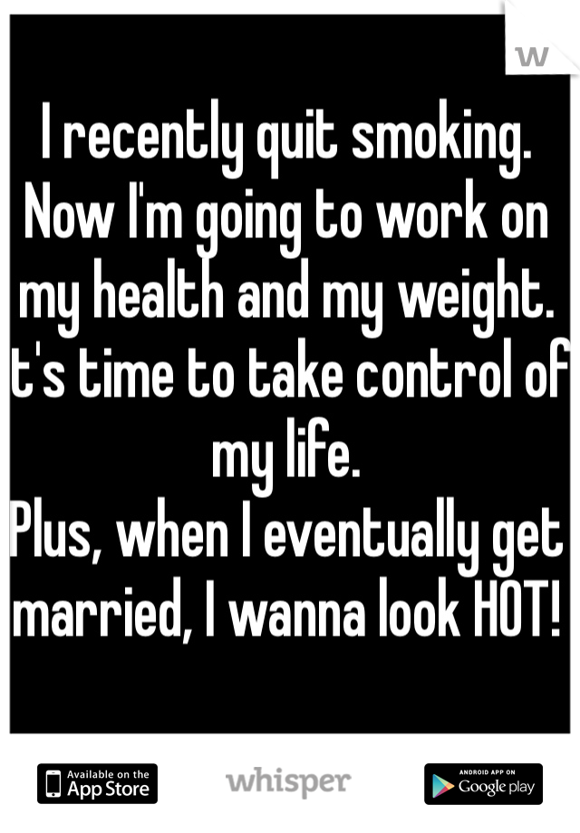 I recently quit smoking. Now I'm going to work on my health and my weight. It's time to take control of my life.  Plus, when I eventually get married, I wanna look HOT!