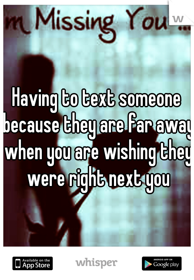 Having to text someone because they are far away when you are wishing they were right next you